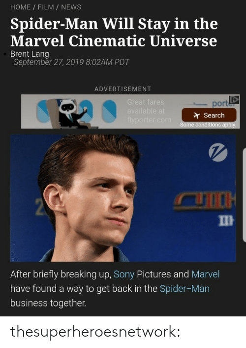 Sony: HOME FILM NEWS  Spider-Man Will Stay in the  Marvel Cinematic Universe  Brent Lang  September 27, 2019 8:02AM PDT  ADVERTISEMENT  Great fares  port  available at  Search  flyporter.com  Some conditions apply.  2  П  After briefly breaking up, Sony Pictures and Marvel  have found a way to get back in the Spider-Man  business together. thesuperheroesnetwork: