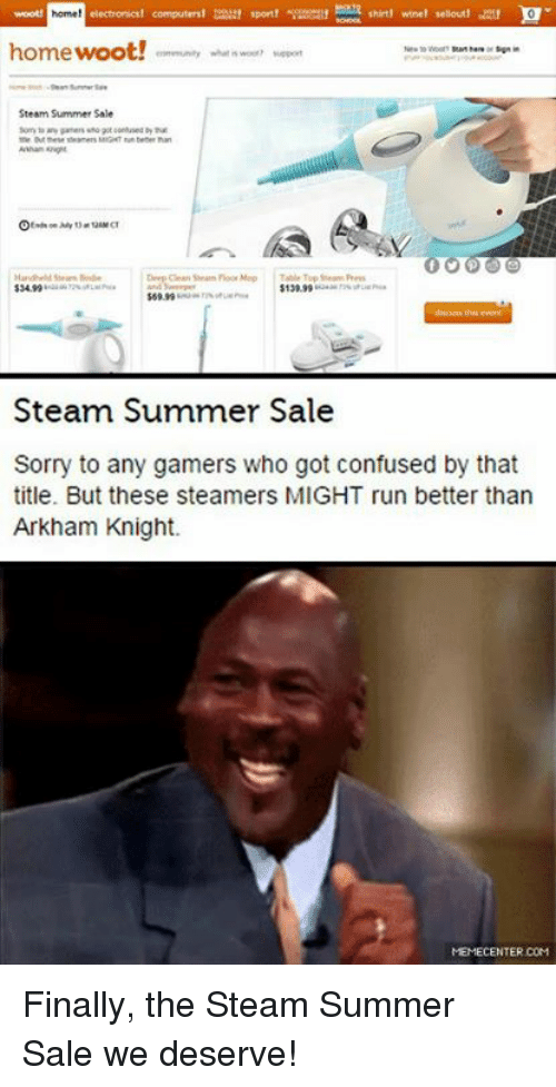 wootly: home!  home woot!  Steam Summer Sale  Deep noor Map  $13099  $6999  Steam Summer Sale  Sorry to any gamers who got confused by that  title. But these steamers MIGHT run better than  Arkham Knight.  MEMECENTER COM Finally, the Steam Summer Sale we deserve!