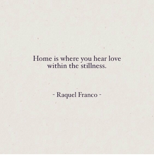 stillness: Home is where you hear love  within the stillness.  Kagquel FrancO