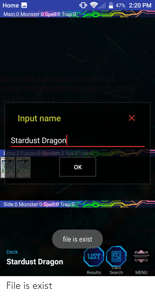 nol: Home M  47% 2:20 PM  Main:0 Monster:0 Spell:0 Trap:0  OTOTOTT  01010101010  010101  Input name  Stardust Dragon|  Extra:2 Fusion:0 Synchro:2 Xyx:0 Link:0  STARDU ST DRAGON  09933993  STARDUST DRAGON  OK  Side:0 Monster:0 Spell:0 Trap:0  file is exist  Deck  LIST  YGOPRO  ESPA ÑOL  Stardust Dragon  Cara  Results  Search  MENU File is exist