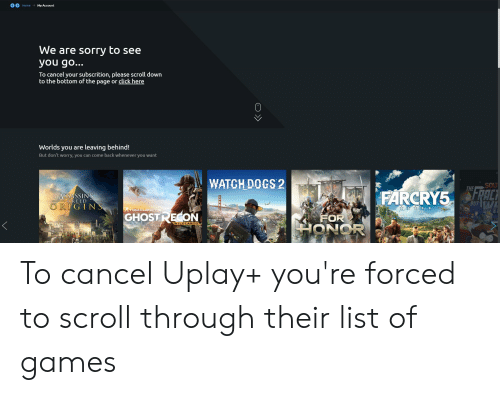 Click, Dogs, and Sorry: Home  My Account  We are sorry to see  you go...  To cancel your subscrition, please scroll down  to the bottom of the page or click here  Worlds you are leaving behind!  But don't worry, you can come back whenever you want  WATCH DOGS 2  SOU  THE  FRAC  BUT V  ASSASSINS  CREED  ORIGINS  ATOMCLANCY'S  GHOSTRECON  FOR  WILDLANDS To cancel Uplay+ you're forced to scroll through their list of games