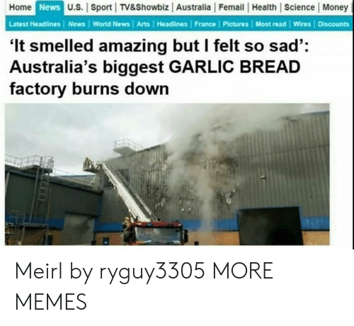 Dank, Memes, and Money: Home  News  U.S. | Sport TV&Showbiz Australia |Femail |Health Science Money  Latest Headlines | News World News | Arts Headlines France | Pictures Most read Wires Discounts  'It smelled amazing but I felt so sad':  Australia's biggest GARLIC BREAD  factory burns down Meirl by ryguy3305 MORE MEMES