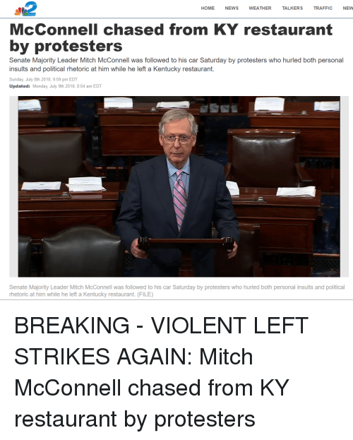 News, Traffic, and Home: HOME NEWS WEATHER TALKERS TRAFFIC NEVW  McConnell chased from KY restaurant  by protesters  Senate Majority Leader Mitch McConnell was followed to his car Saturday by protesters who hurled both personal  insults and political rhetoric at him while he left a Kentucky restaurant.  Sunday, July 8th 2018, 9:59 pm EDT  Updated: Monday, July 9th 2018, 8:04 am EDT  ITT  OT  Senate Majority Leader Mitch McConnell was followed to his car Saturday by protesters who hurled both personal insults and political  rhetoric at him while he left a Kentucky restaurant. (FILE)