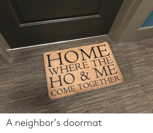 Me Come: HOME  WHERE THE  HO & ME  COME TOGETHER A neighbor's doormat