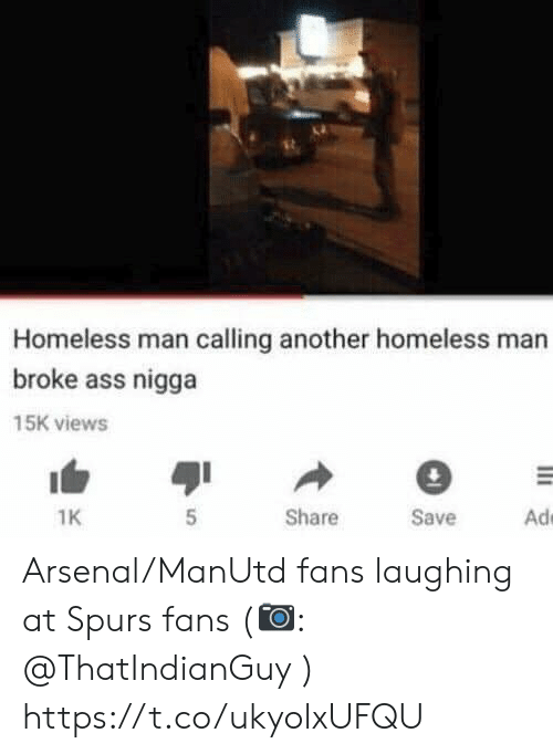 Spurs: Homeless man calling another homeless man  broke ass nigga  15K views  Ad  Share  Save  1K Arsenal/ManUtd fans laughing at Spurs fans (📷: @ThatIndianGuy ) https://t.co/ukyolxUFQU