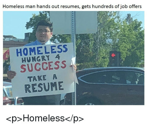 Homeless, Hungry, and Resume: Homeless man hands out resumes, gets hundreds of job offers  HOMELESS  HUNGRY 4  SUCCESS  TAKE A  RESUME <p>Homeless</p>