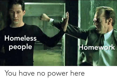 You Have No: Homeless  people  Homework You have no power here