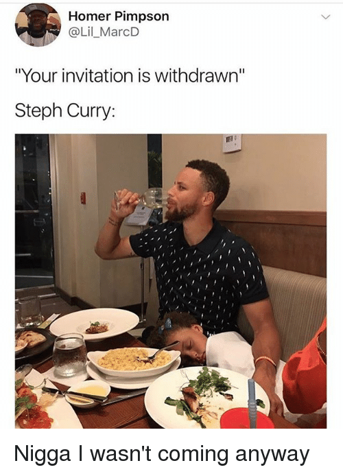 "Funny, Steph Curry, and Homer: Homer Pimpson  @Lil_MarcD  ""Your invitation is withdrawn""  Steph Curry: Nigga I wasn't coming anyway"