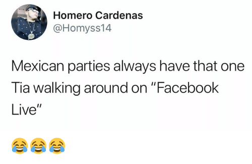 """Facebook, Memes, and Live: Homero Cardenas  @Homyss14  Mexican parties always have that one  Tia walking around on """"Facebook  Live"""" 😂😂😂"""