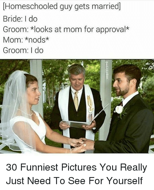 Pictures, Mom, and You: Homeschooled guy gets married]  Bride: I do  Groom: looks at mom for approval*  Mom: *nods*  Groom: I do 30 Funniest Pictures You Really Just Need To See For Yourself
