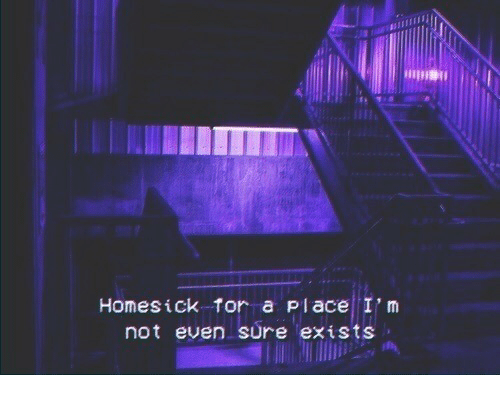 Homesick: Homesick tor a place I'm  not even sure exists