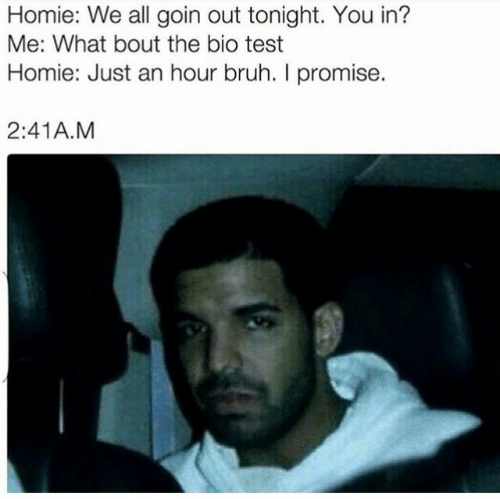 Goin: Homie: We all goin out tonight. You in?  Me: What bout the bio test  Homie: Just an hour bruh. I promise  2:41A.M