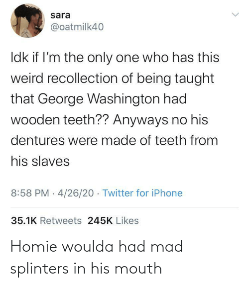 mouth: Homie woulda had mad splinters in his mouth