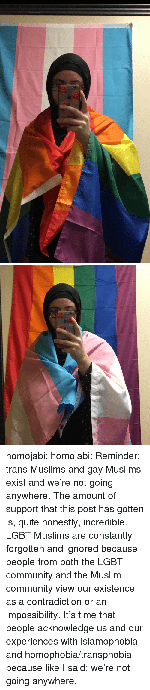 Community, Lgbt, and Muslim: homojabi: homojabi: Reminder: trans Muslims and gay Muslims exist and we're not going anywhere. The amount of support that this post has gotten is, quite honestly, incredible. LGBT Muslims are constantly forgotten and ignored because people from both the LGBT community and the Muslim community view our existence as a contradiction or an impossibility. It's time that people acknowledge us and our experiences with islamophobia and homophobia/transphobia because like I said: we're not going anywhere.