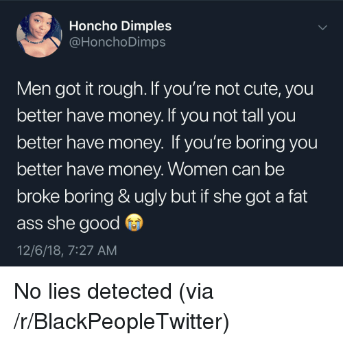 she got a: Honcho Dimples  @HonchoDimps  en  Men got it rough. If you're not cute, you  better have money. If you not tall you  better have money. If you're boring you  better have money. Women can be  broke boring & ugly but if she got a fat  ass she good  12/6/18, 7:27 AM No lies detected (via /r/BlackPeopleTwitter)