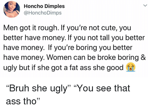 "she got a: Honcho Dimples  @HonchoDimps  Men got it rough. If you're not cute, you  better have money. If you not tall you better  have money. If you're boring you better  have money. Women can be broke boring &  ugly but if she got a fat ass she good ""Bruh she ugly"" ""You see that ass tho"""