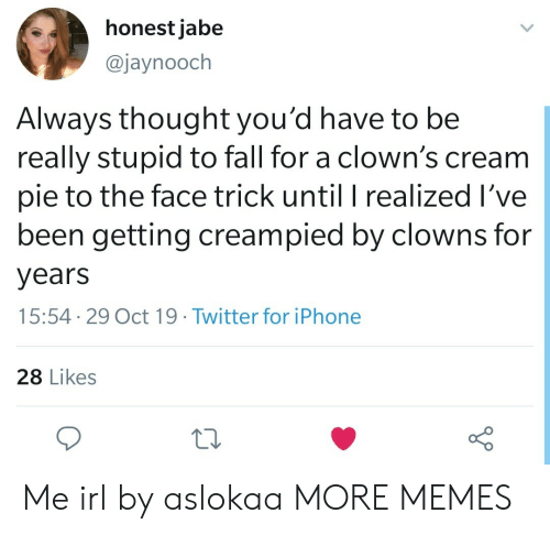 Clowns: honest jabe  @jaynooch  Always thought you'd have to be  really stupid to fall for a clown's cream  pie to the face trick until I realized I've  been getting creampied by clowns for  years  15:54 29 Oct 19. Twitter for iPhone  28 Likes Me irl by aslokaa MORE MEMES