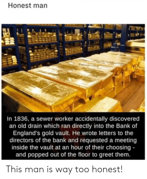 sewer: Honest man  In 1836, a sewer worker accidentally discovered  an old drain which ran directly into the Bank of  England's gold vault. He wrote letters to the  directors of the bank and requested a meeting  inside the vault at an hour of their choosing -  and popped out of the floor to greet them. This man is way too honest!