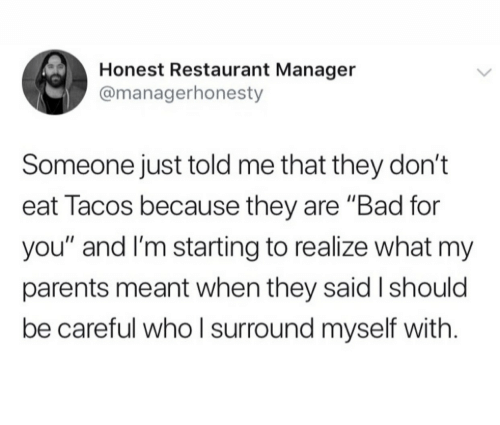 "tacos: Honest Restaurant Manager  @managerhonesty  Someone just told me that they don't  eat Tacos because they are ""Bad for  you"" and I'm starting to realize what my  parents meant when they said I should  be careful whoI surround myself with"