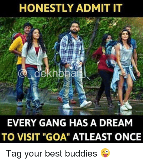 "buddys: HONESTLY ADMIT IT  dekhbhai  EVERY GANG HAS A DREAM  TO VISIT ""GOA"" ATLEAST ONCE Tag your best buddies 😜"