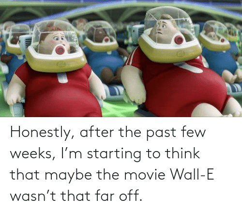 The Past: Honestly, after the past few weeks, I'm starting to think that maybe the movie Wall-E wasn't that far off.