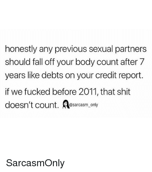 Fall, Funny, and Memes: honestly any previous sexual partners  should fall off your body count after 7  years like debts on your credit report.  if we fucked before 2011, that shit  doesn't count. sarcasm only SarcasmOnly