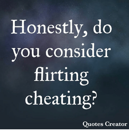 Cheating, Memes, and Quotes: Honestly, do  vou consider  flirting  cheating?  Quotes Creator