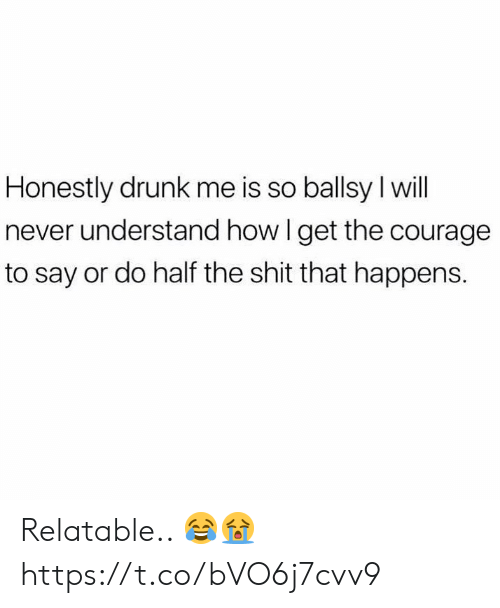 Drunk, Shit, and Relatable: Honestly drunk me is so ballsy l will  never understand how I get the courage  to say or do half the shit that happens. Relatable.. 😂😭 https://t.co/bVO6j7cvv9