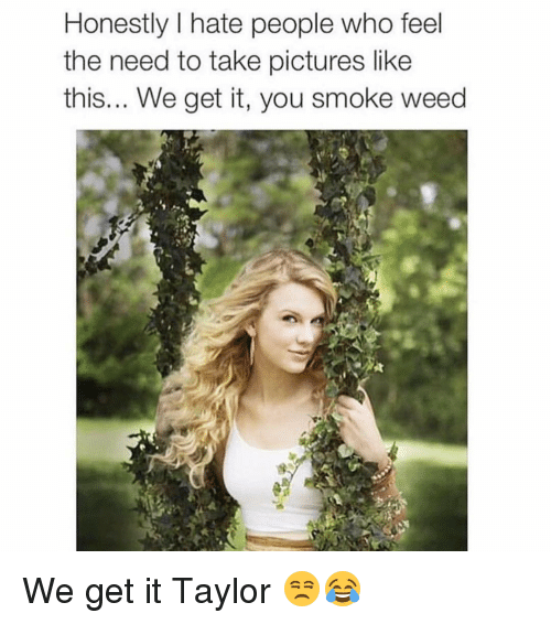 We get it, you vape: Honestly I hate people who feel  the need to take pictures like  this... We get it, you smoke weed We get it Taylor 😒😂