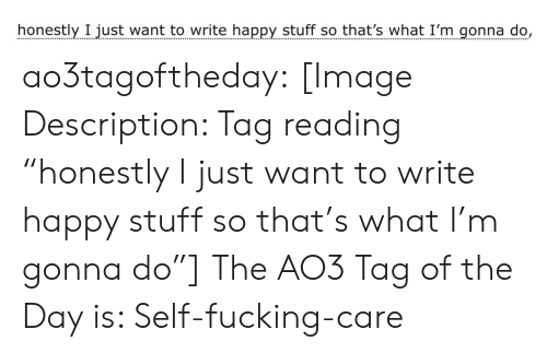 "gonna do: honestly I just want to write happy stuff so that's what I'm gonna do, ao3tagoftheday:  [Image Description: Tag reading ""honestly I just want to write happy stuff so that's what I'm gonna do""]  The AO3 Tag of the Day is: Self-fucking-care"