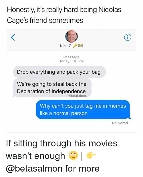Tag Me In: Honestly, it's really hard being Nicolas  Cage's friend sometimes  Nick C /Desa  iMessage  Today 8:16 PM  Drop everything and pack your bag  We're going to steal back the  Declaration of Independence  @BetaSalmon  Why can't you just tag me in memes  like a normal person  Delivered If sitting through his movies wasn't enough 🙄 | 👉 @betasalmon for more