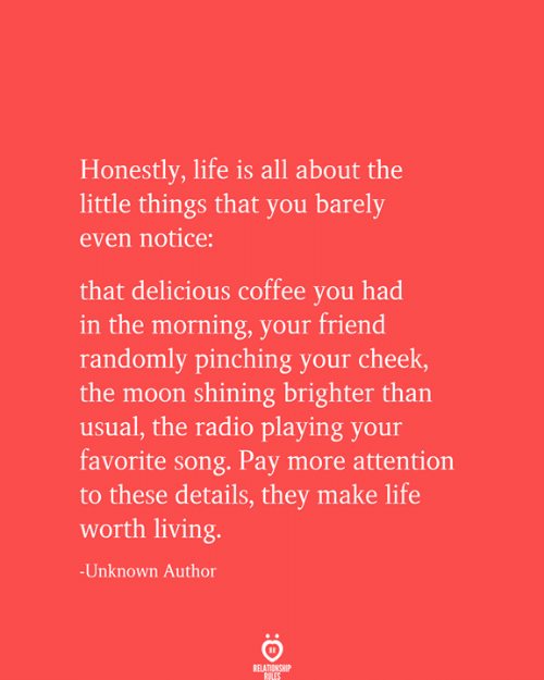 little things: Honestly, life is all about the  little things that you barely  even notice:  that delicious coffee you had  in the morning, your friend  randomly pinching your cheek,  the moon shining brighter than  usual, the radio playing your  favorite song. Pay more attention  to these details, they make life  worth living.  -Unknown Author  RELATIONSHIP  RULES