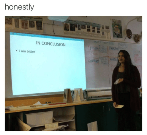 conclusion: honestly  N CONCLUSION  i am bitter