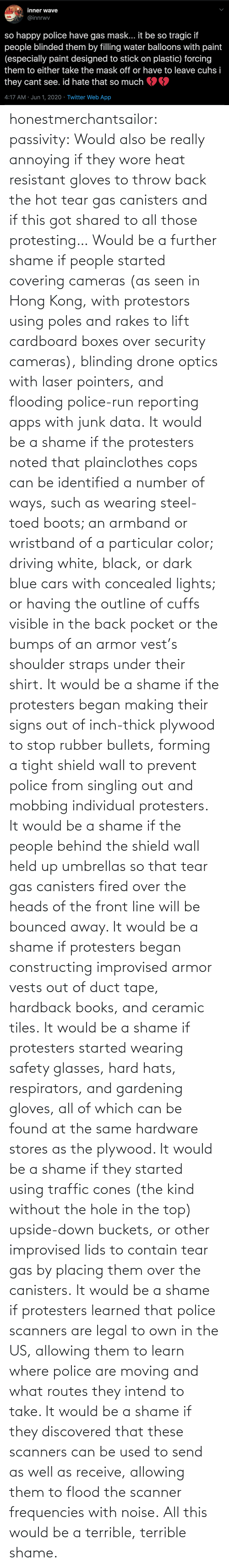 send: honestmerchantsailor:  passivity: Would also be really annoying if they wore heat resistant gloves to throw back the hot tear gas canisters and if this got shared to all those protesting… Would be a further shame if people started covering cameras (as seen in Hong Kong, with protestors using poles and rakes to lift cardboard boxes over security cameras), blinding drone optics with laser pointers, and flooding police-run reporting apps with junk data. It would be a shame if the protesters noted that plainclothes cops can be identified a number of ways, such as wearing steel-toed boots; an armband or wristband of a particular color; driving white, black, or dark blue cars with concealed lights; or having the outline of cuffs visible in the back pocket or the bumps of an armor vest's shoulder straps under their shirt. It would be a shame if the protesters began making their signs out of inch-thick plywood to stop rubber bullets, forming a tight shield wall to prevent police from singling out and mobbing individual protesters. It would be a shame if the people behind the shield wall held up umbrellas so that tear gas canisters fired over the heads of the front line will be bounced away. It would be a shame if protesters began constructing improvised armor vests out of duct tape, hardback books, and ceramic tiles. It would be a shame if protesters started wearing safety glasses, hard hats, respirators, and gardening gloves, all of which can be found at the same hardware stores as the plywood. It would be a shame if they started using traffic cones (the kind without the hole in the top) upside-down buckets, or other improvised lids to contain tear gas by placing them over the canisters. It would be a shame if protesters learned that police scanners are legal to own in the US, allowing them to learn where police are moving and what routes they intend to take. It would be a shame if they discovered that these scanners can be used to send as well as receive, allowing them to flood the scanner frequencies with noise. All this would be a terrible, terrible shame.