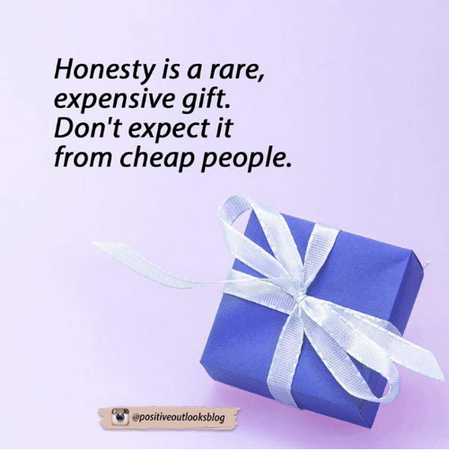 Cheap People: Honesty is a rare,  expensive gift.  Don't expect it  from cheap people  apositiveoutlooksblog