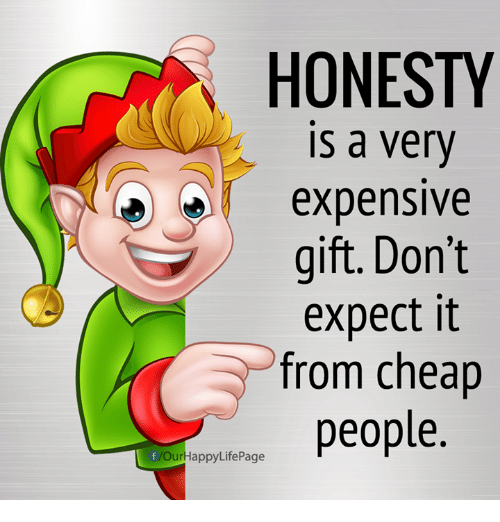 Cheap People: HONESTY  is a very  expensive  eXpensIVe  gift. Don't  expect it  from cheap  people.  Our  HappyLifePage
