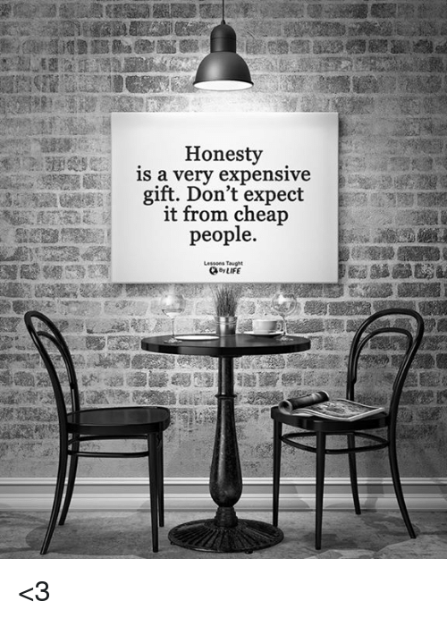 Cheap People: Honesty  is a very expensive  gift. Don't expect  it from cheap  people.  Lessons Taught  Q LIFE <3