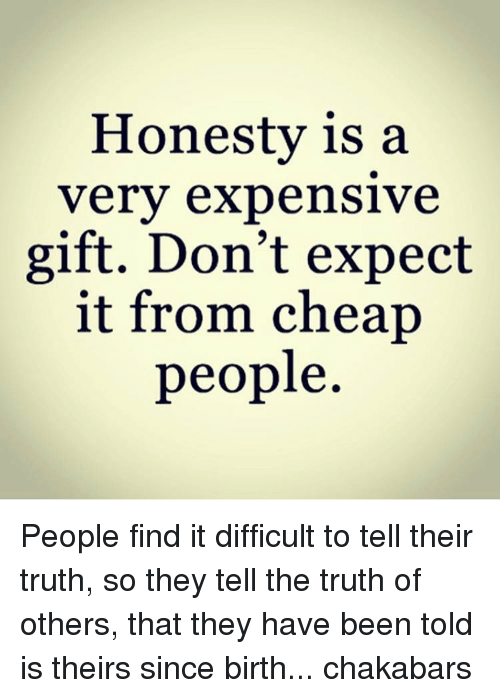 Cheap People: Honesty is a  very expensive  gift. Don't expect  it from cheap  people People find it difficult to tell their truth, so they tell the truth of others, that they have been told is theirs since birth... chakabars