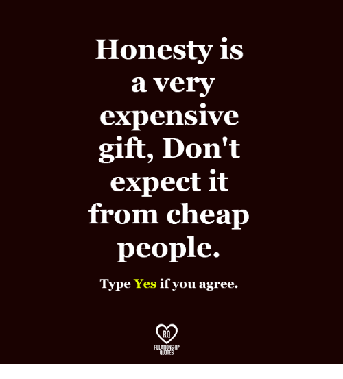 Cheap People: Honesty is  a very  expensive  gift, Don't  expect it  from cheap  people.  Type Yes if you agree.  RO  RELATIONSHIP  QUOTES