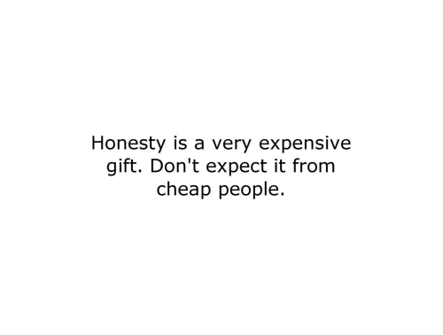 Cheap People: Honesty is a very expensive  gift. Don't expect it from  cheap people