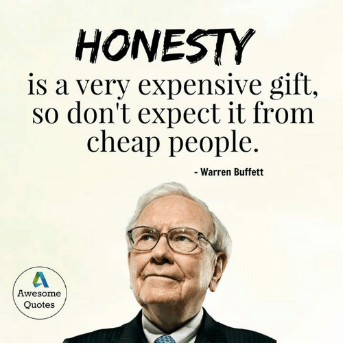 Cheap People: HONESTY  is a very expensive gift,  So don't expect it from  cheap people  Warren Buffett  Awesome  Quotes