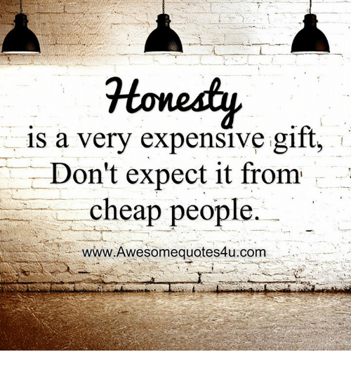 Cheap People: Honety  a very expensive gift,  Don't expect it from  cheap people