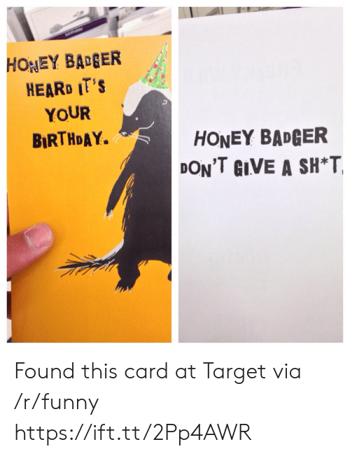 badger: HONEY BAGER  HEARD IT'S  YOUR  BIRTHDAY.  HONEY BADGER  DON'T GIVE A SH*T Found this card at Target via /r/funny https://ift.tt/2Pp4AWR