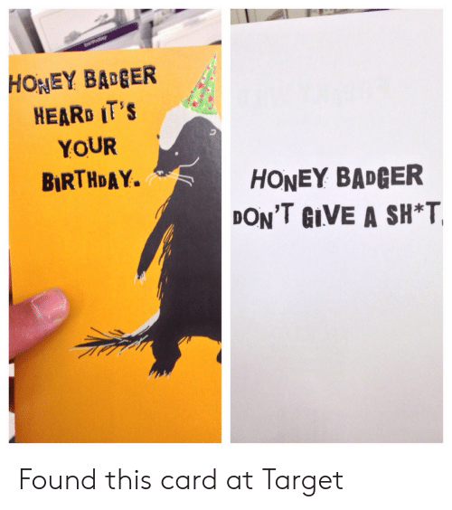 its your birthday: HONEY BAGER  HEARD IT'S  YOUR  BIRTHDAY.  HONEY BADGER  DON'T GIVE A SH*T Found this card at Target