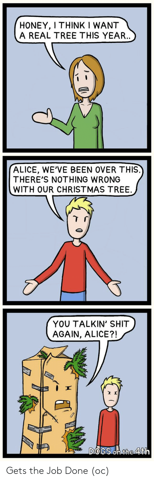 alice: HONEY, I THINK I WANT  A REAL TREE THIS YEAR..  ALICE, WE'VE BEEN OVER THIS.  THERE'S NOTHING WRONG  WITH OUR CHRISTMAS TREE  YOU TALKIN' SHIT  AGAIN, ALICE?!  DOGS On the 4th Gets the Job Done (oc)