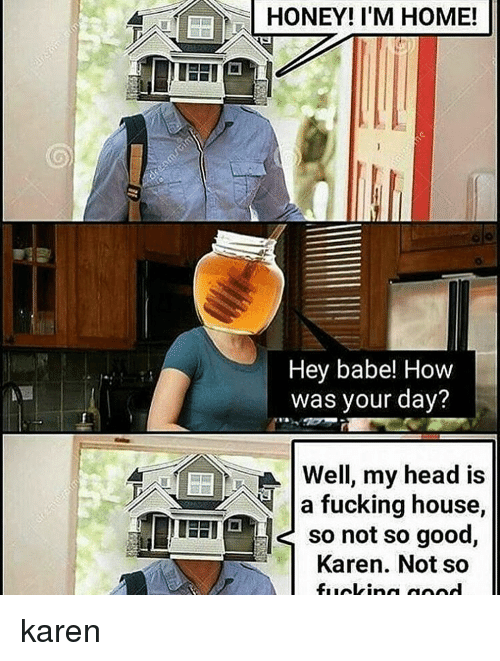 honey-im-home: HONEY! I'M HOME!  Hey babe! How  was your day?  4 M Well, my head is  SA a fucking house,  TEETEL so not so good  Karen. Not so karen