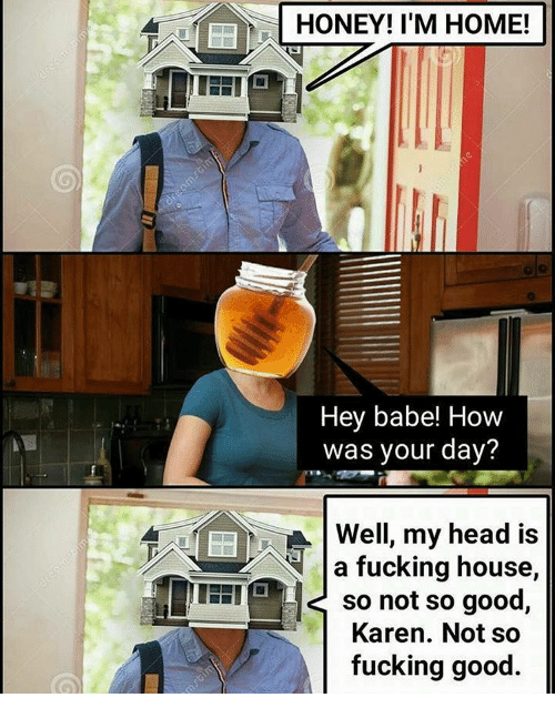 honey-im-home: HONEY! I'M HOME!  Hey babe! How  was your day?  Well, my head is  a fucking house,  so not so good  Karen. Not so  fucking good.