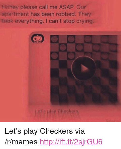 """checker: Honey please call me ASAP. Our  apartment has been robbed. They  took everything. I can't stop crying  Checker <p>Let&rsquo;s play Checkers via /r/memes <a href=""""http://ift.tt/2sjrGU6"""">http://ift.tt/2sjrGU6</a></p>"""