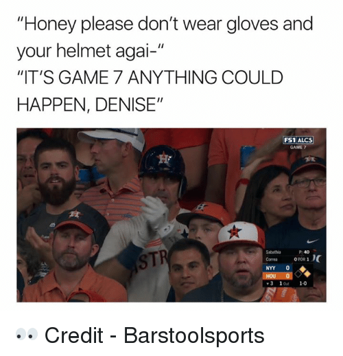 "Denise: ""Honey please don't wear gloves and  your helmet agai-""  ""IT'S GAME 7 ANYTHING COULD  HAPPEN, DENISE""  FS1 ALCS  GAME 7  STI  P: 40  Sabathia  Corres OFOR 1  NYY 0  3 1ot 1-0 👀  Credit - Barstoolsports"