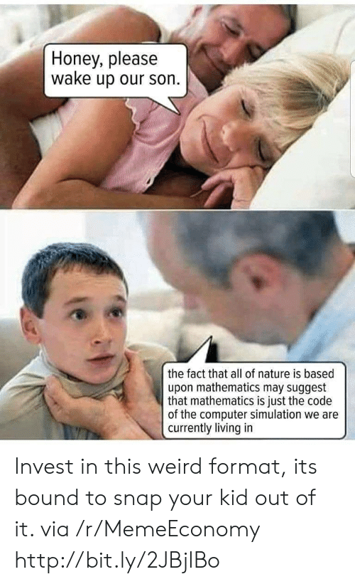 simulation: Honey, please  wake up our son  the fact that all of nature is based  upon mathematics may suggest  that mathematics is just the code  of the computer simulation we are  currently living in Invest in this weird format, its bound to snap your kid out of it. via /r/MemeEconomy http://bit.ly/2JBjIBo